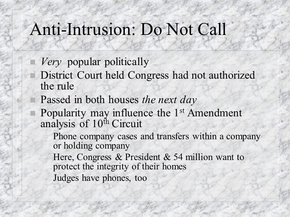 Anti-Intrusion: Do Not Call n Very popular politically n District Court held Congress had not authorized the rule n Passed in both houses the next day n Popularity may influence the 1 st Amendment analysis of 10 th Circuit – Phone company cases and transfers within a company or holding company – Here, Congress & President & 54 million want to protect the integrity of their homes – Judges have phones, too