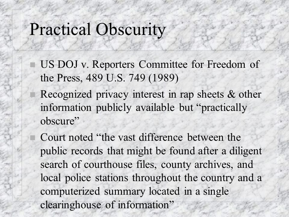 Practical Obscurity n US DOJ v. Reporters Committee for Freedom of the Press, 489 U.S.