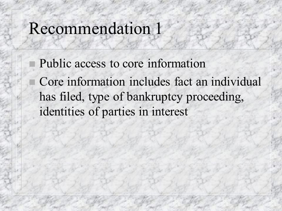 Recommendation 1 n Public access to core information n Core information includes fact an individual has filed, type of bankruptcy proceeding, identities of parties in interest