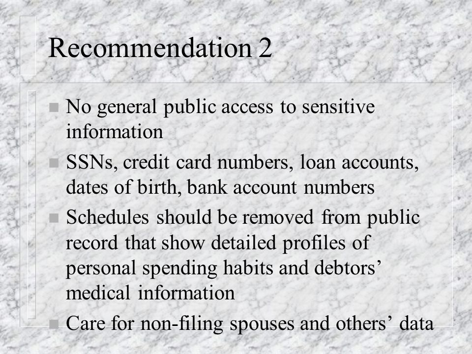 Recommendation 2 n No general public access to sensitive information n SSNs, credit card numbers, loan accounts, dates of birth, bank account numbers n Schedules should be removed from public record that show detailed profiles of personal spending habits and debtors medical information n Care for non-filing spouses and others data