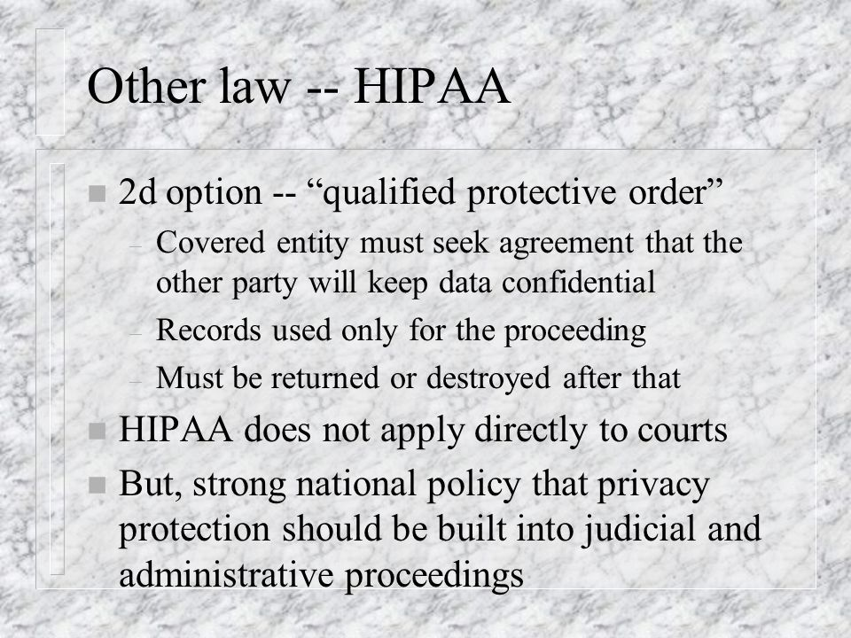 Other law -- HIPAA n 2d option -- qualified protective order – Covered entity must seek agreement that the other party will keep data confidential – Records used only for the proceeding – Must be returned or destroyed after that n HIPAA does not apply directly to courts n But, strong national policy that privacy protection should be built into judicial and administrative proceedings