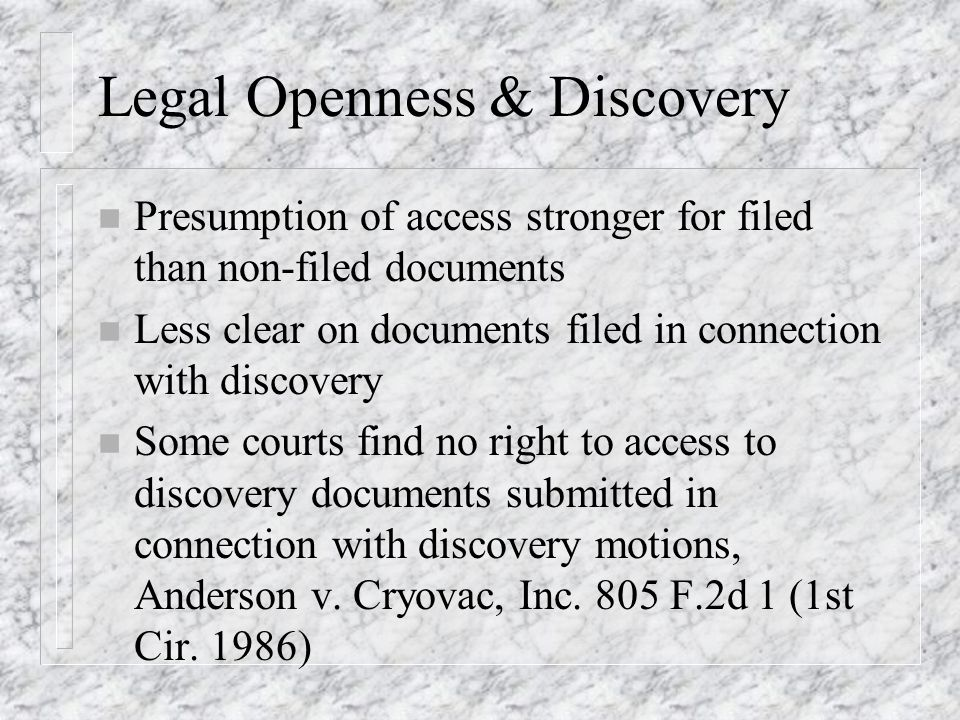 Legal Openness & Discovery n Presumption of access stronger for filed than non-filed documents n Less clear on documents filed in connection with discovery n Some courts find no right to access to discovery documents submitted in connection with discovery motions, Anderson v.