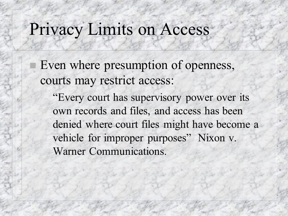 Privacy Limits on Access n Even where presumption of openness, courts may restrict access: – Every court has supervisory power over its own records and files, and access has been denied where court files might have become a vehicle for improper purposes Nixon v.
