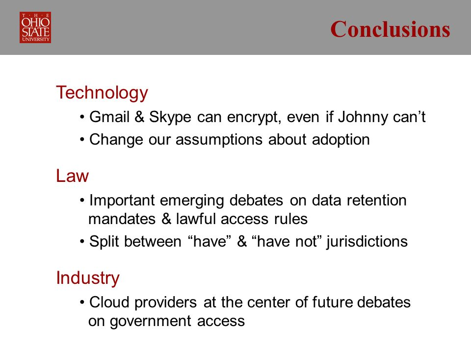 Conclusions Technology Gmail & Skype can encrypt, even if Johnny cant Change our assumptions about adoption Law Important emerging debates on data retention mandates & lawful access rules Split between have & have not jurisdictions Industry Cloud providers at the center of future debates on government access