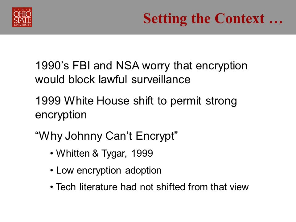 Setting the Context … 1990s FBI and NSA worry that encryption would block lawful surveillance 1999 White House shift to permit strong encryption Why Johnny Cant Encrypt Whitten & Tygar, 1999 Low encryption adoption Tech literature had not shifted from that view