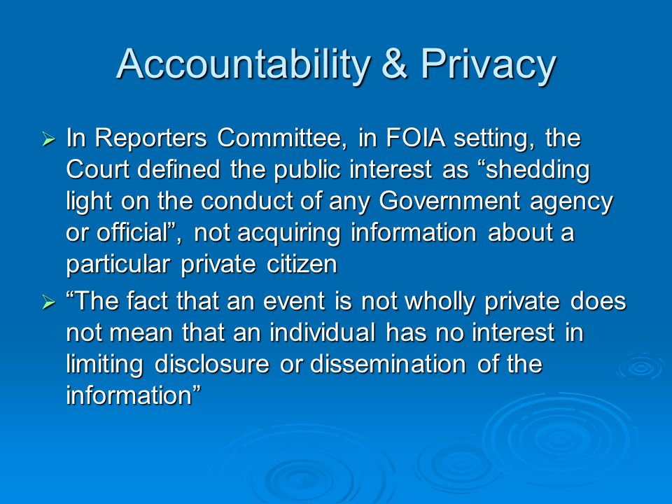 Accountability & Privacy In Reporters Committee, in FOIA setting, the Court defined the public interest as shedding light on the conduct of any Government agency or official, not acquiring information about a particular private citizen In Reporters Committee, in FOIA setting, the Court defined the public interest as shedding light on the conduct of any Government agency or official, not acquiring information about a particular private citizen The fact that an event is not wholly private does not mean that an individual has no interest in limiting disclosure or dissemination of the information The fact that an event is not wholly private does not mean that an individual has no interest in limiting disclosure or dissemination of the information
