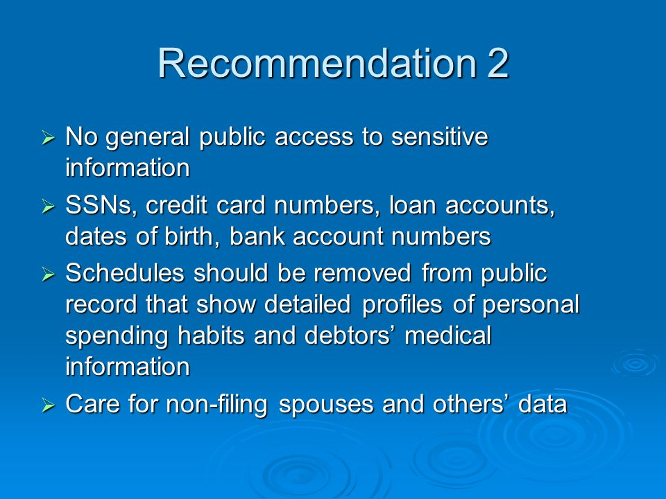 Recommendation 2 No general public access to sensitive information No general public access to sensitive information SSNs, credit card numbers, loan accounts, dates of birth, bank account numbers SSNs, credit card numbers, loan accounts, dates of birth, bank account numbers Schedules should be removed from public record that show detailed profiles of personal spending habits and debtors medical information Schedules should be removed from public record that show detailed profiles of personal spending habits and debtors medical information Care for non-filing spouses and others data Care for non-filing spouses and others data