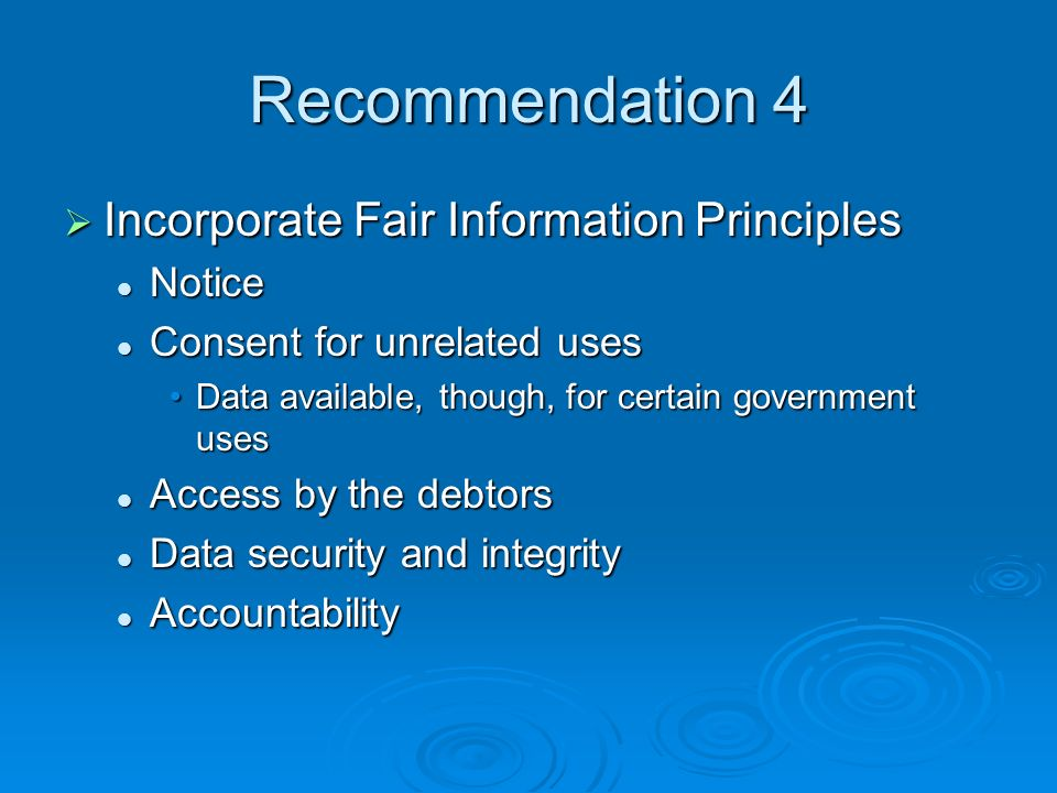 Recommendation 4 Incorporate Fair Information Principles Incorporate Fair Information Principles Notice Notice Consent for unrelated uses Consent for unrelated uses Data available, though, for certain government usesData available, though, for certain government uses Access by the debtors Access by the debtors Data security and integrity Data security and integrity Accountability Accountability