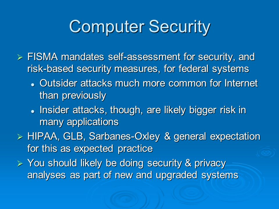 Computer Security FISMA mandates self-assessment for security, and risk-based security measures, for federal systems FISMA mandates self-assessment for security, and risk-based security measures, for federal systems Outsider attacks much more common for Internet than previously Outsider attacks much more common for Internet than previously Insider attacks, though, are likely bigger risk in many applications Insider attacks, though, are likely bigger risk in many applications HIPAA, GLB, Sarbanes-Oxley & general expectation for this as expected practice HIPAA, GLB, Sarbanes-Oxley & general expectation for this as expected practice You should likely be doing security & privacy analyses as part of new and upgraded systems You should likely be doing security & privacy analyses as part of new and upgraded systems