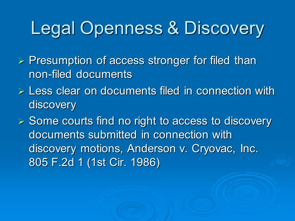 Legal Openness & Discovery Presumption of access stronger for filed than non-filed documents Presumption of access stronger for filed than non-filed documents Less clear on documents filed in connection with discovery Less clear on documents filed in connection with discovery Some courts find no right to access to discovery documents submitted in connection with discovery motions, Anderson v.