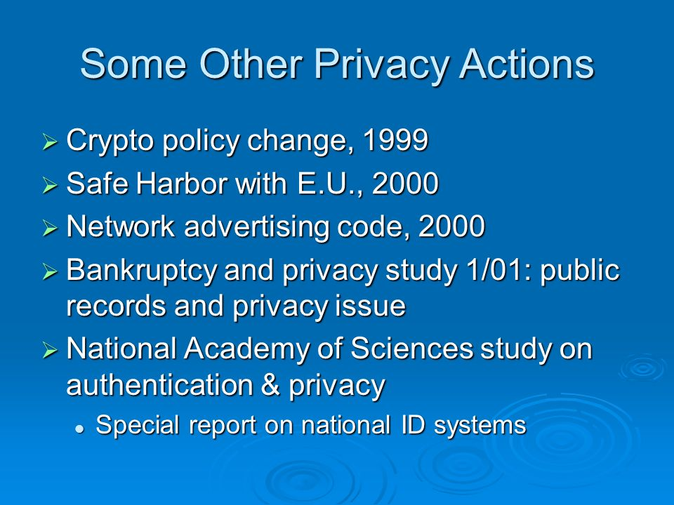 Some Other Privacy Actions Crypto policy change, 1999 Crypto policy change, 1999 Safe Harbor with E.U., 2000 Safe Harbor with E.U., 2000 Network advertising code, 2000 Network advertising code, 2000 Bankruptcy and privacy study 1/01: public records and privacy issue Bankruptcy and privacy study 1/01: public records and privacy issue National Academy of Sciences study on authentication & privacy National Academy of Sciences study on authentication & privacy Special report on national ID systems Special report on national ID systems