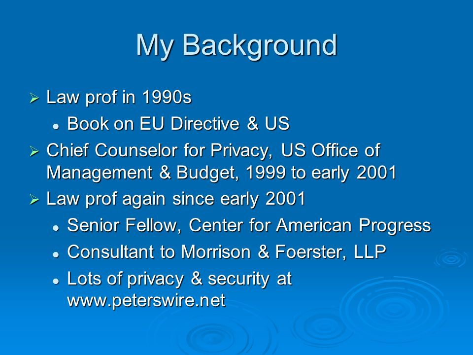 My Background Law prof in 1990s Law prof in 1990s Book on EU Directive & US Book on EU Directive & US Chief Counselor for Privacy, US Office of Management & Budget, 1999 to early 2001 Chief Counselor for Privacy, US Office of Management & Budget, 1999 to early 2001 Law prof again since early 2001 Law prof again since early 2001 Senior Fellow, Center for American Progress Senior Fellow, Center for American Progress Consultant to Morrison & Foerster, LLP Consultant to Morrison & Foerster, LLP Lots of privacy & security at www.peterswire.net Lots of privacy & security at www.peterswire.net
