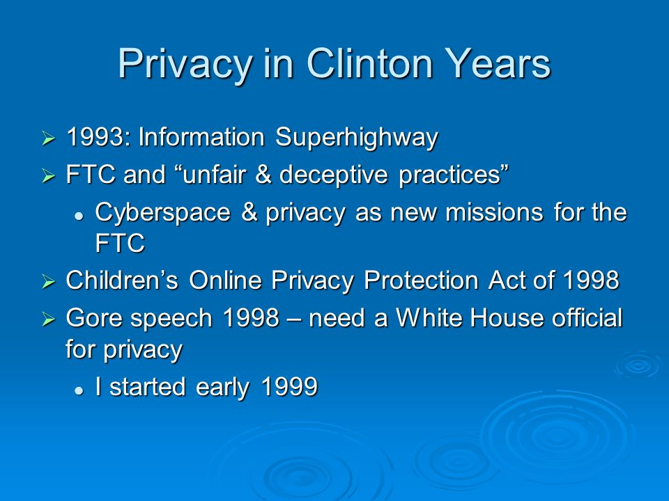 Privacy in Clinton Years 1993: Information Superhighway 1993: Information Superhighway FTC and unfair & deceptive practices FTC and unfair & deceptive practices Cyberspace & privacy as new missions for the FTC Cyberspace & privacy as new missions for the FTC Childrens Online Privacy Protection Act of 1998 Childrens Online Privacy Protection Act of 1998 Gore speech 1998 – need a White House official for privacy Gore speech 1998 – need a White House official for privacy I started early 1999 I started early 1999