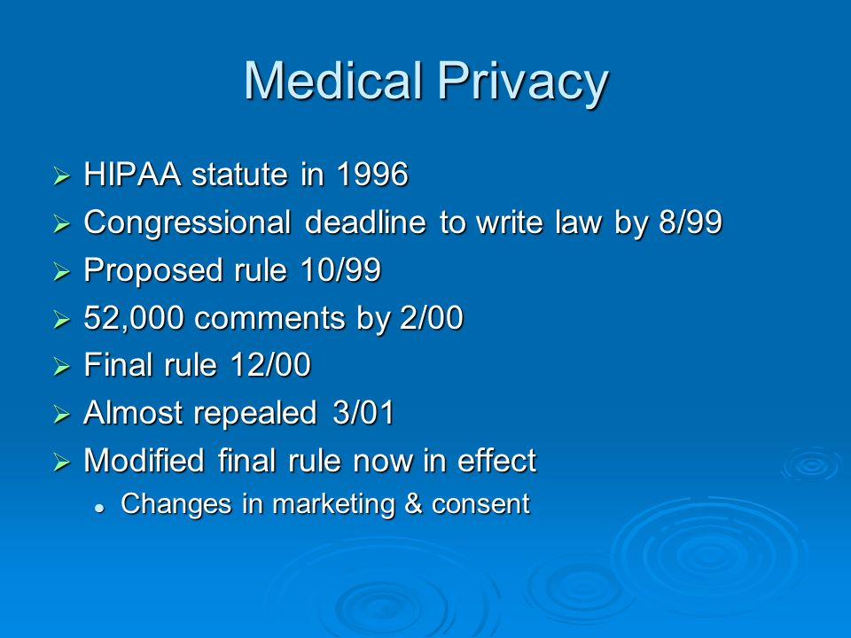Medical Privacy HIPAA statute in 1996 HIPAA statute in 1996 Congressional deadline to write law by 8/99 Congressional deadline to write law by 8/99 Proposed rule 10/99 Proposed rule 10/99 52,000 comments by 2/00 52,000 comments by 2/00 Final rule 12/00 Final rule 12/00 Almost repealed 3/01 Almost repealed 3/01 Modified final rule now in effect Modified final rule now in effect Changes in marketing & consent Changes in marketing & consent