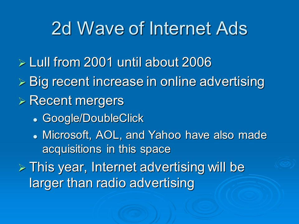 2d Wave of Internet Ads Lull from 2001 until about 2006 Lull from 2001 until about 2006 Big recent increase in online advertising Big recent increase in online advertising Recent mergers Recent mergers Google/DoubleClick Google/DoubleClick Microsoft, AOL, and Yahoo have also made acquisitions in this space Microsoft, AOL, and Yahoo have also made acquisitions in this space This year, Internet advertising will be larger than radio advertising This year, Internet advertising will be larger than radio advertising
