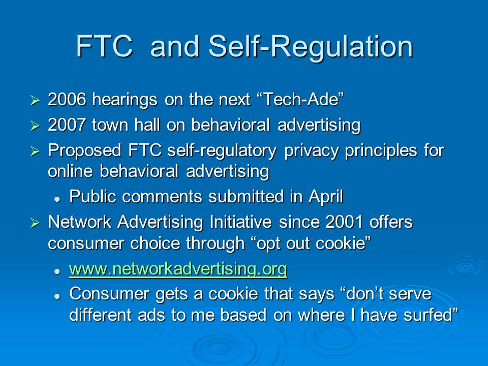 FTC and Self-Regulation 2006 hearings on the next Tech-Ade 2006 hearings on the next Tech-Ade 2007 town hall on behavioral advertising 2007 town hall on behavioral advertising Proposed FTC self-regulatory privacy principles for online behavioral advertising Proposed FTC self-regulatory privacy principles for online behavioral advertising Public comments submitted in April Public comments submitted in April Network Advertising Initiative since 2001 offers consumer choice through opt out cookie Network Advertising Initiative since 2001 offers consumer choice through opt out cookie www.networkadvertising.org www.networkadvertising.org www.networkadvertising.org Consumer gets a cookie that says dont serve different ads to me based on where I have surfed Consumer gets a cookie that says dont serve different ads to me based on where I have surfed