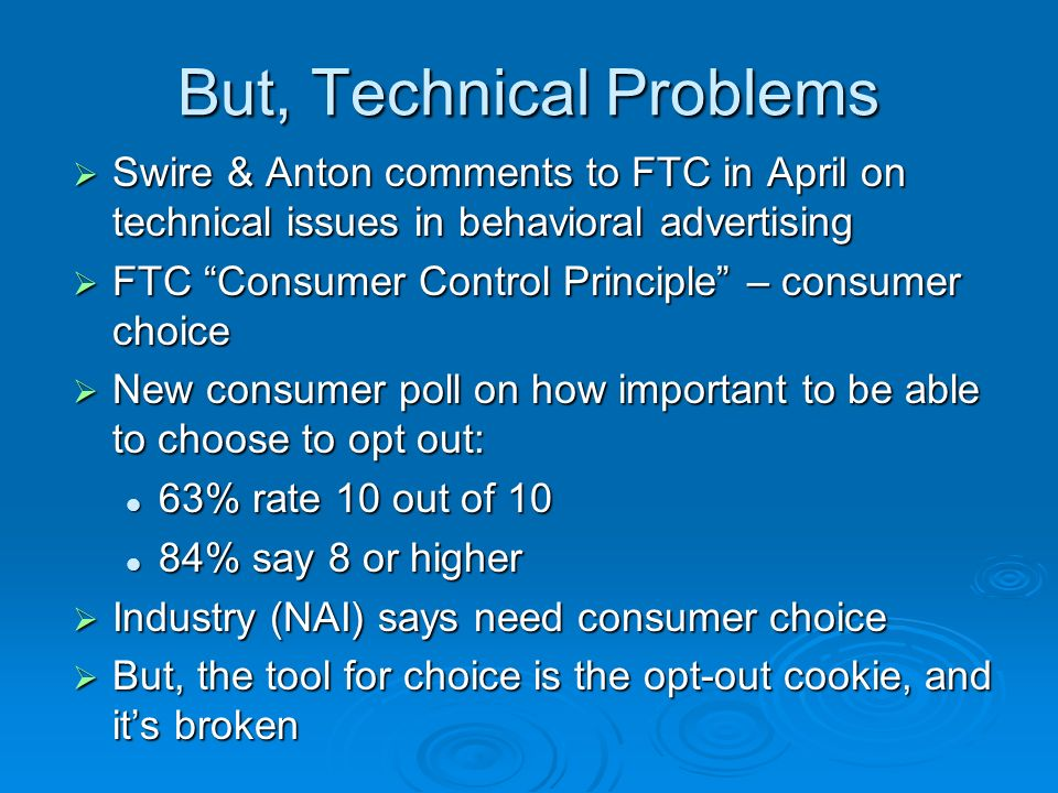 But, Technical Problems Swire & Anton comments to FTC in April on technical issues in behavioral advertising Swire & Anton comments to FTC in April on technical issues in behavioral advertising FTC Consumer Control Principle – consumer choice FTC Consumer Control Principle – consumer choice New consumer poll on how important to be able to choose to opt out: New consumer poll on how important to be able to choose to opt out: 63% rate 10 out of 10 63% rate 10 out of 10 84% say 8 or higher 84% say 8 or higher Industry (NAI) says need consumer choice Industry (NAI) says need consumer choice But, the tool for choice is the opt-out cookie, and its broken But, the tool for choice is the opt-out cookie, and its broken