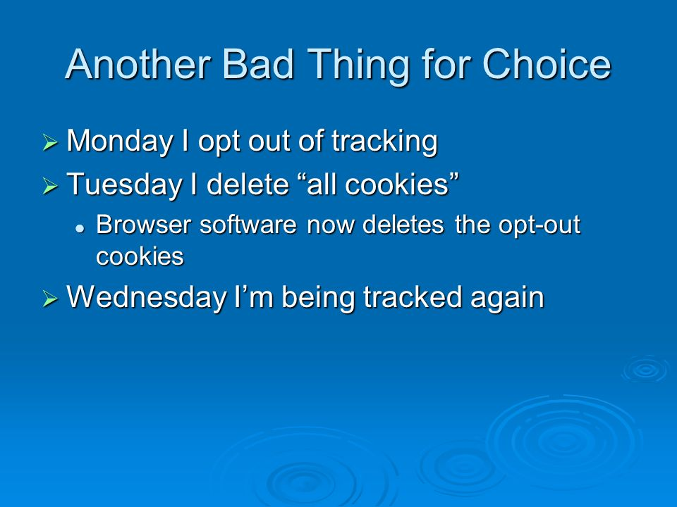 Another Bad Thing for Choice Monday I opt out of tracking Monday I opt out of tracking Tuesday I delete all cookies Tuesday I delete all cookies Browser software now deletes the opt-out cookies Browser software now deletes the opt-out cookies Wednesday Im being tracked again Wednesday Im being tracked again