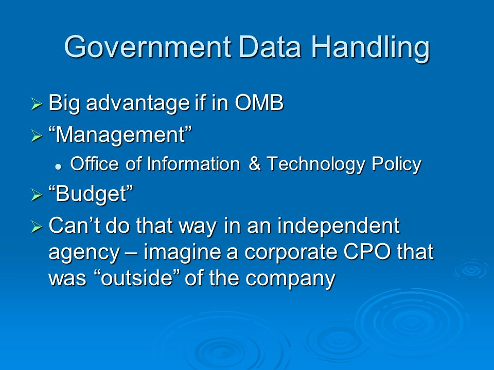 Government Data Handling Big advantage if in OMB Big advantage if in OMB Management Management Office of Information & Technology Policy Office of Information & Technology Policy Budget Budget Cant do that way in an independent agency – imagine a corporate CPO that was outside of the company Cant do that way in an independent agency – imagine a corporate CPO that was outside of the company