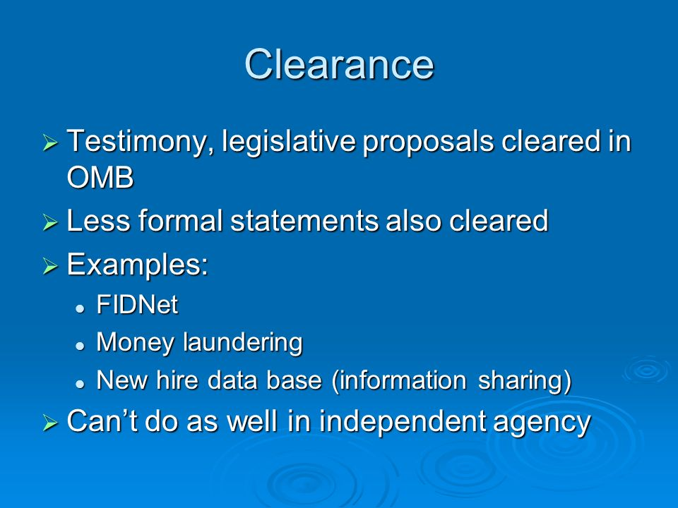 Clearance Testimony, legislative proposals cleared in OMB Testimony, legislative proposals cleared in OMB Less formal statements also cleared Less formal statements also cleared Examples: Examples: FIDNet FIDNet Money laundering Money laundering New hire data base (information sharing) New hire data base (information sharing) Cant do as well in independent agency Cant do as well in independent agency