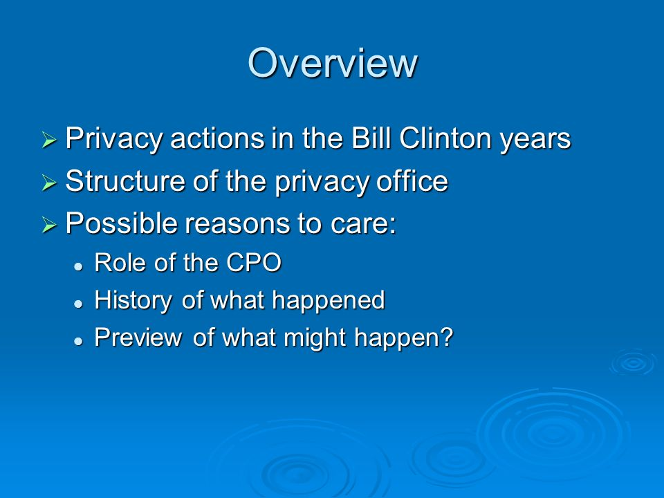 Overview Privacy actions in the Bill Clinton years Privacy actions in the Bill Clinton years Structure of the privacy office Structure of the privacy office Possible reasons to care: Possible reasons to care: Role of the CPO Role of the CPO History of what happened History of what happened Preview of what might happen.