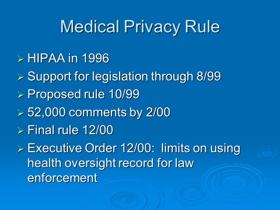 Medical Privacy Rule HIPAA in 1996 HIPAA in 1996 Support for legislation through 8/99 Support for legislation through 8/99 Proposed rule 10/99 Proposed rule 10/99 52,000 comments by 2/00 52,000 comments by 2/00 Final rule 12/00 Final rule 12/00 Executive Order 12/00: limits on using health oversight record for law enforcement Executive Order 12/00: limits on using health oversight record for law enforcement