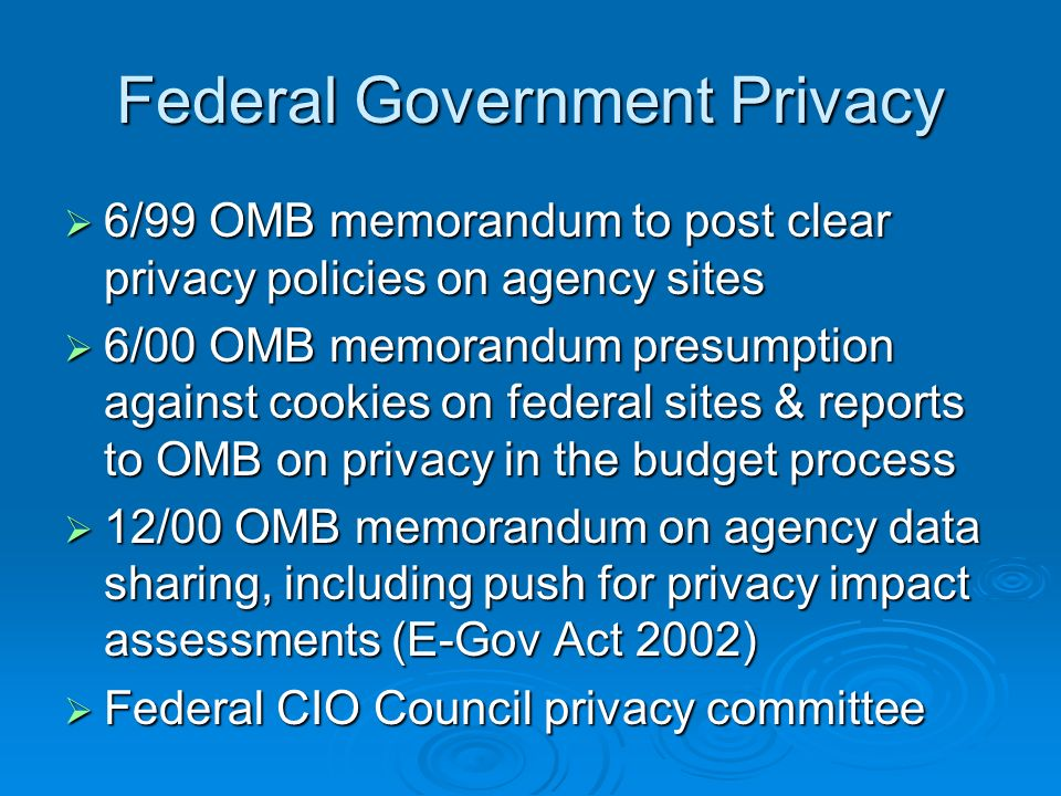 Federal Government Privacy 6/99 OMB memorandum to post clear privacy policies on agency sites 6/99 OMB memorandum to post clear privacy policies on agency sites 6/00 OMB memorandum presumption against cookies on federal sites & reports to OMB on privacy in the budget process 6/00 OMB memorandum presumption against cookies on federal sites & reports to OMB on privacy in the budget process 12/00 OMB memorandum on agency data sharing, including push for privacy impact assessments (E-Gov Act 2002) 12/00 OMB memorandum on agency data sharing, including push for privacy impact assessments (E-Gov Act 2002) Federal CIO Council privacy committee Federal CIO Council privacy committee