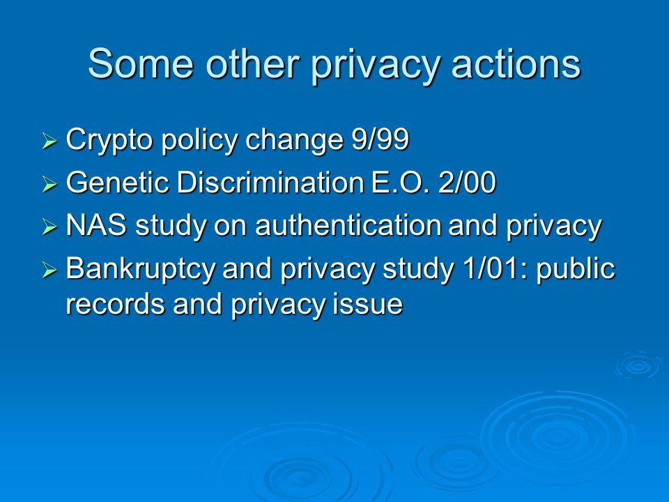 Some other privacy actions Crypto policy change 9/99 Crypto policy change 9/99 Genetic Discrimination E.O.
