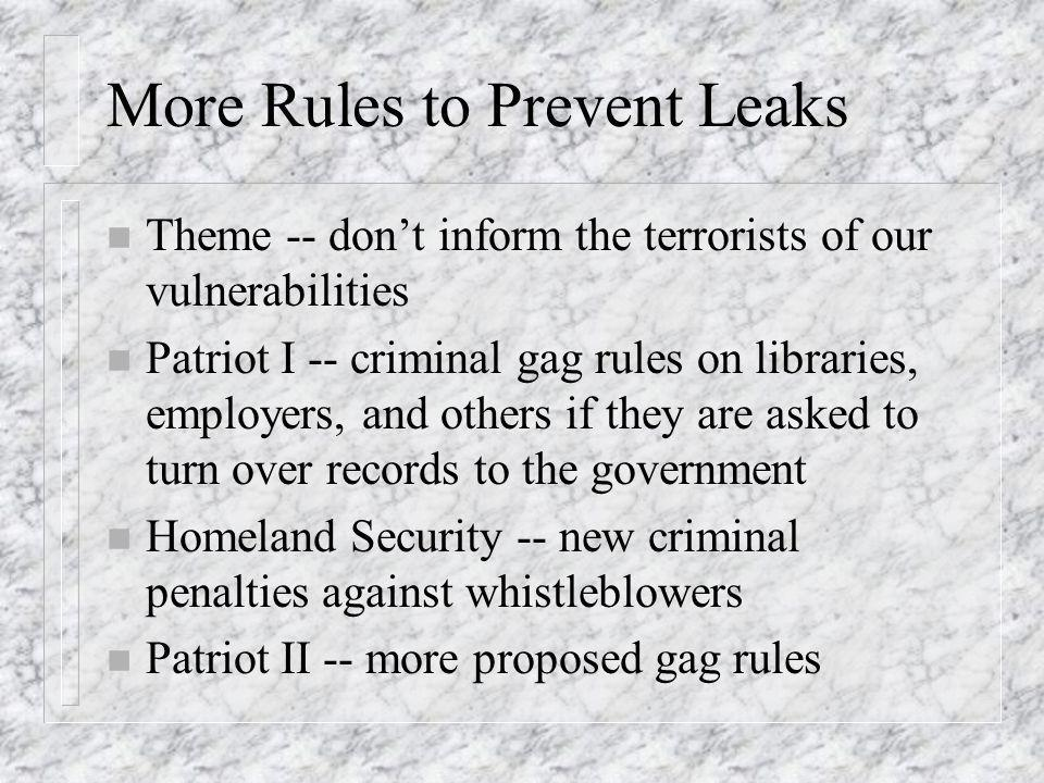 More Rules to Prevent Leaks n Theme -- dont inform the terrorists of our vulnerabilities n Patriot I -- criminal gag rules on libraries, employers, and others if they are asked to turn over records to the government n Homeland Security -- new criminal penalties against whistleblowers n Patriot II -- more proposed gag rules