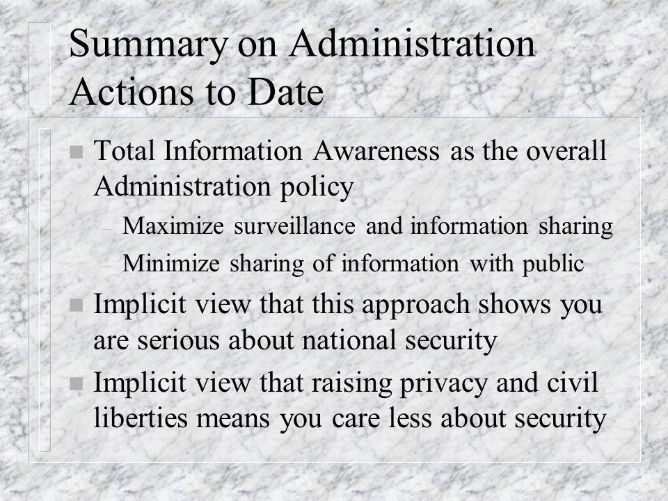Summary on Administration Actions to Date n Total Information Awareness as the overall Administration policy – Maximize surveillance and information sharing – Minimize sharing of information with public n Implicit view that this approach shows you are serious about national security n Implicit view that raising privacy and civil liberties means you care less about security