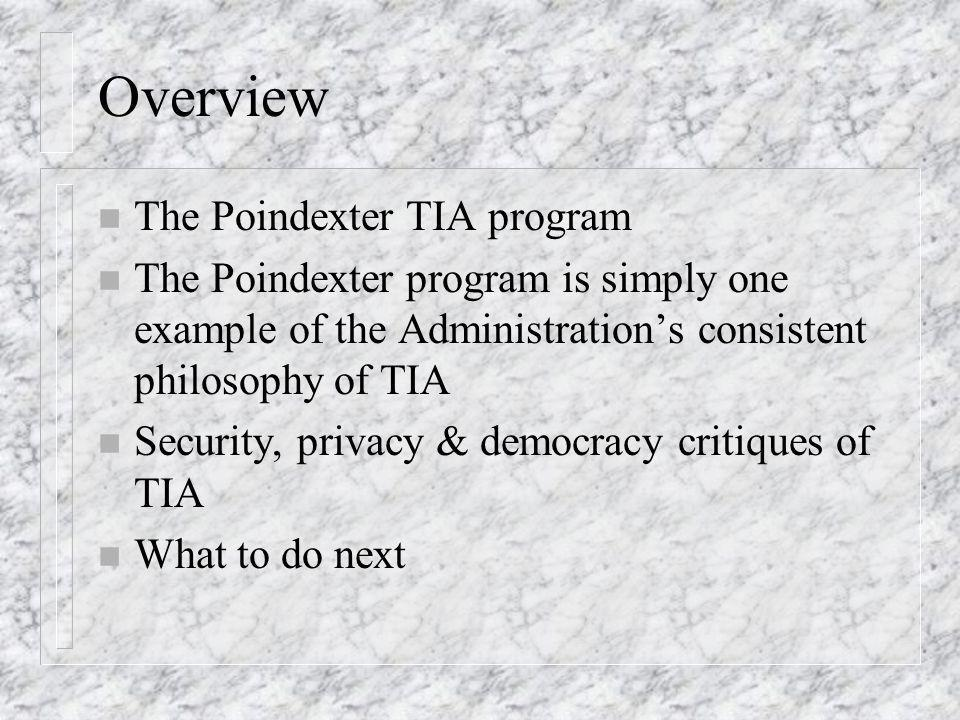 Overview n The Poindexter TIA program n The Poindexter program is simply one example of the Administrations consistent philosophy of TIA n Security, privacy & democracy critiques of TIA n What to do next