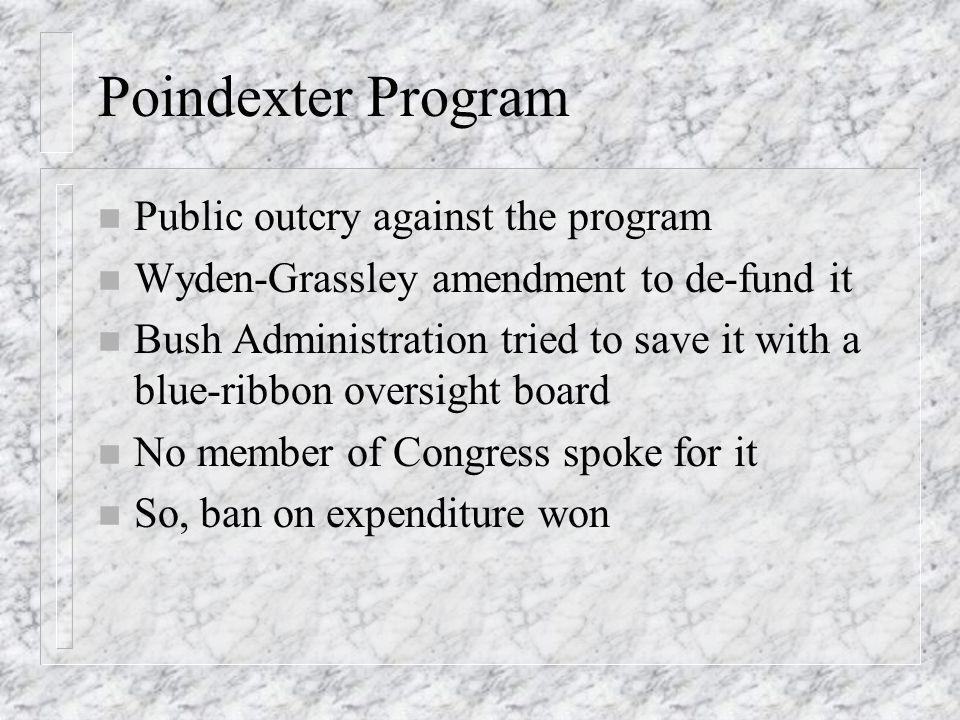 Poindexter Program n Public outcry against the program n Wyden-Grassley amendment to de-fund it n Bush Administration tried to save it with a blue-ribbon oversight board n No member of Congress spoke for it n So, ban on expenditure won
