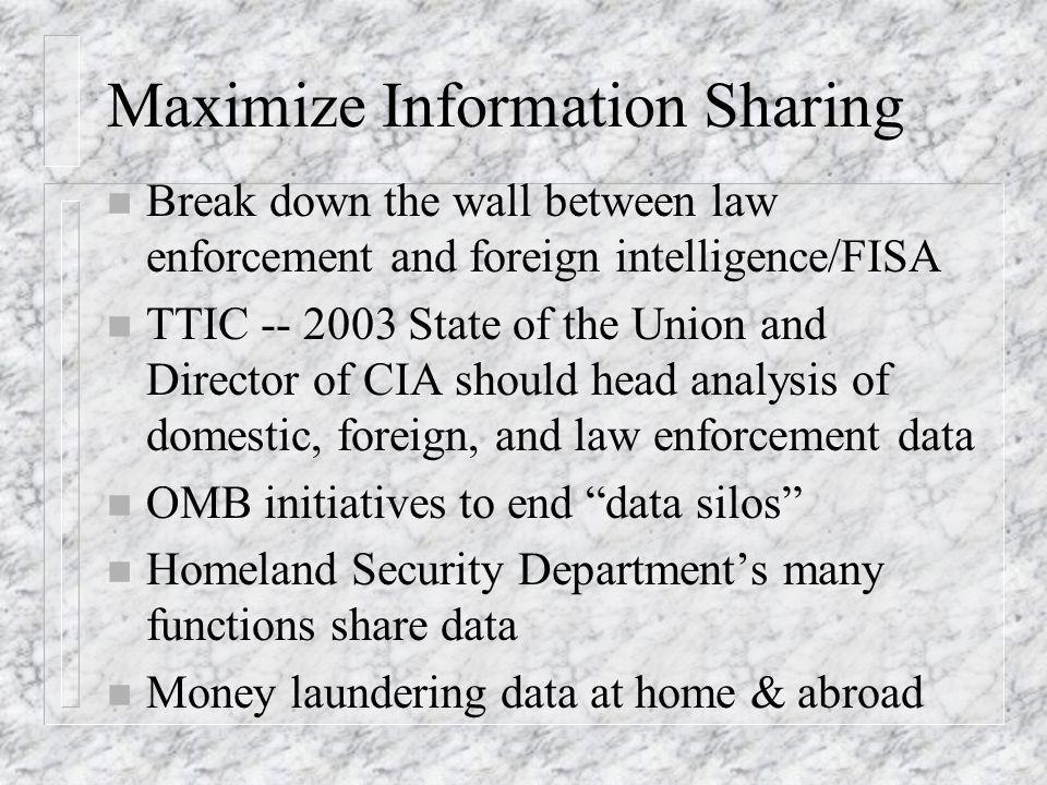 Maximize Information Sharing n Break down the wall between law enforcement and foreign intelligence/FISA n TTIC -- 2003 State of the Union and Director of CIA should head analysis of domestic, foreign, and law enforcement data n OMB initiatives to end data silos n Homeland Security Departments many functions share data n Money laundering data at home & abroad