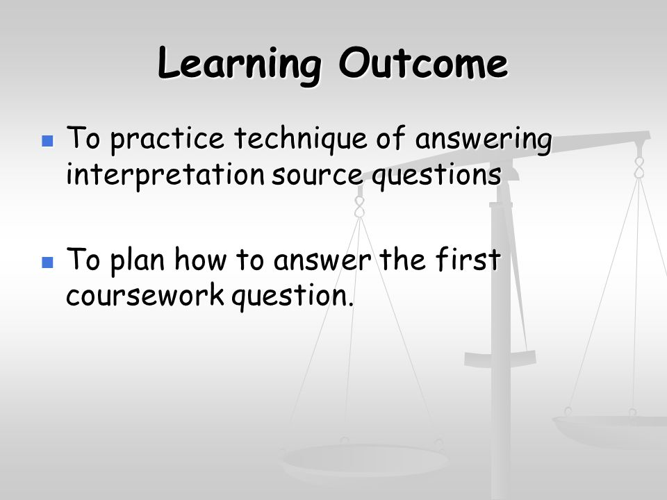 Learning Outcome To practice technique of answering interpretation source questions To practice technique of answering interpretation source questions To plan how to answer the first coursework question.