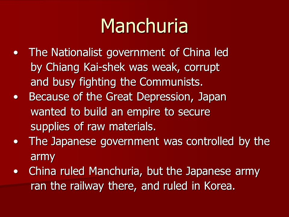 Manchuria The Nationalist government of China led The Nationalist government of China led by Chiang Kai-shek was weak, corrupt by Chiang Kai-shek was weak, corrupt and busy fighting the Communists.