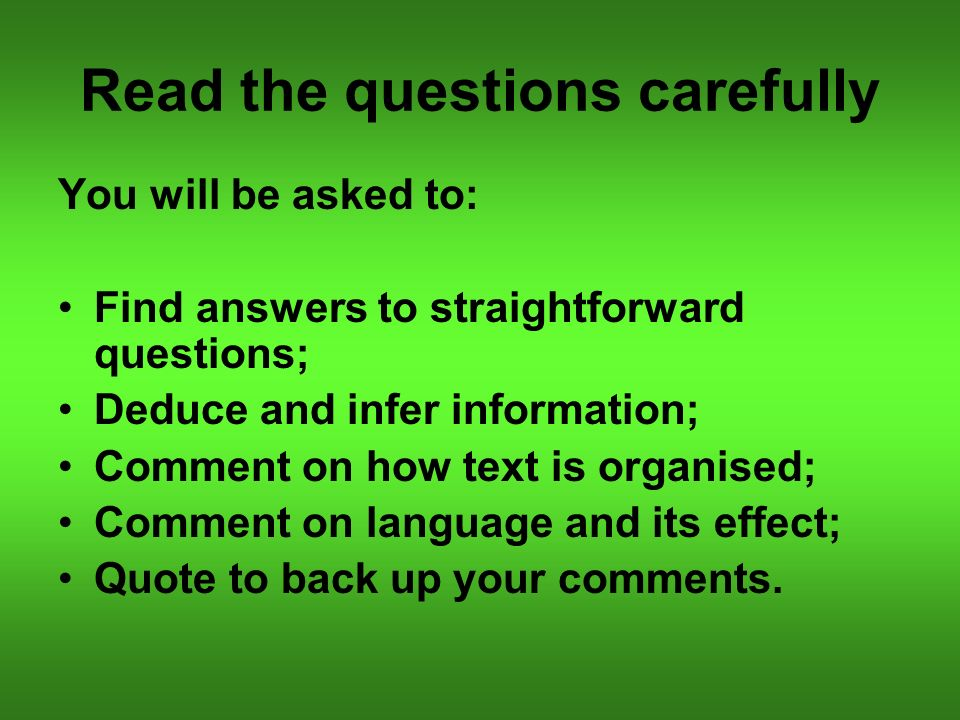 Read the questions carefully You will be asked to: Find answers to straightforward questions; Deduce and infer information; Comment on how text is organised; Comment on language and its effect; Quote to back up your comments.