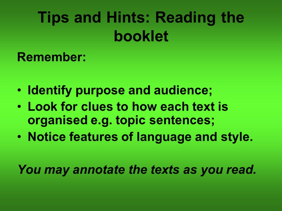 Tips and Hints: Reading the booklet Remember: Identify purpose and audience; Look for clues to how each text is organised e.g.