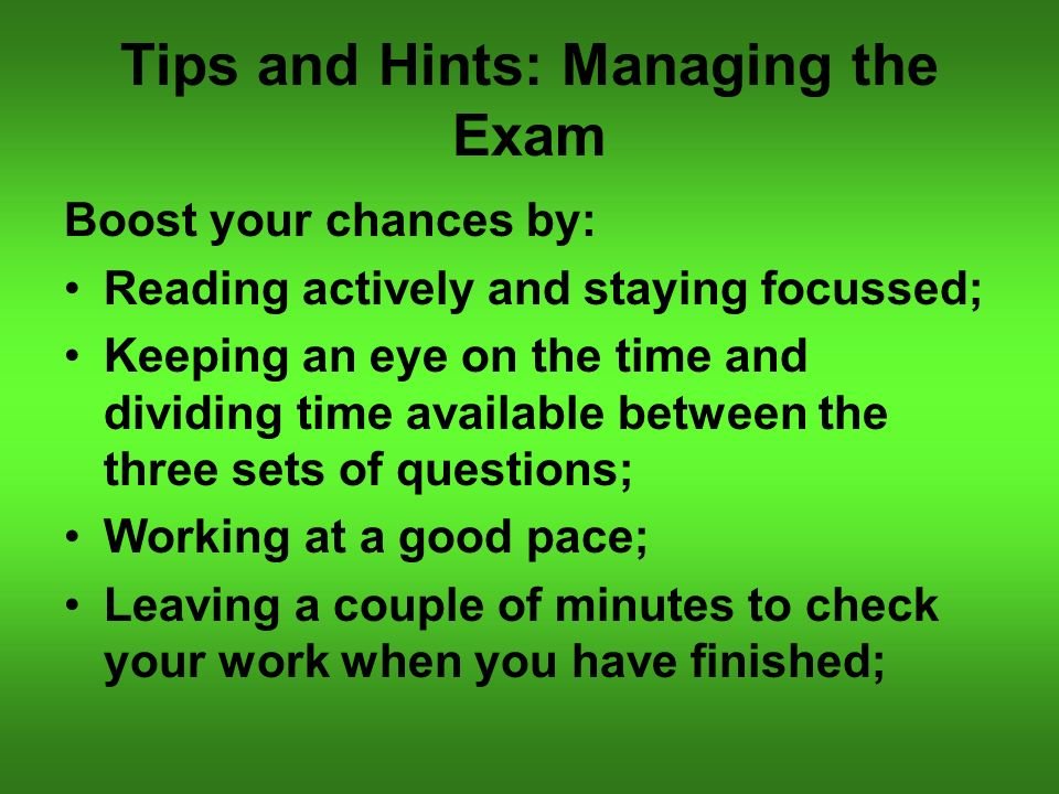 Tips and Hints: Managing the Exam Boost your chances by: Reading actively and staying focussed; Keeping an eye on the time and dividing time available between the three sets of questions; Working at a good pace; Leaving a couple of minutes to check your work when you have finished;