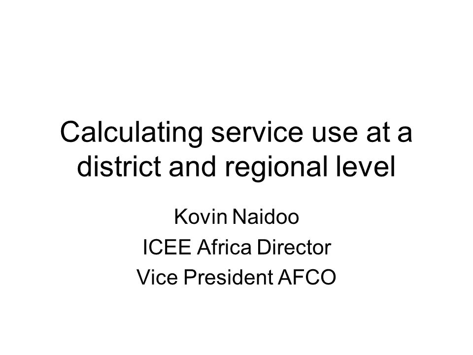 Calculating service use at a district and regional level Kovin Naidoo ICEE Africa Director Vice President AFCO