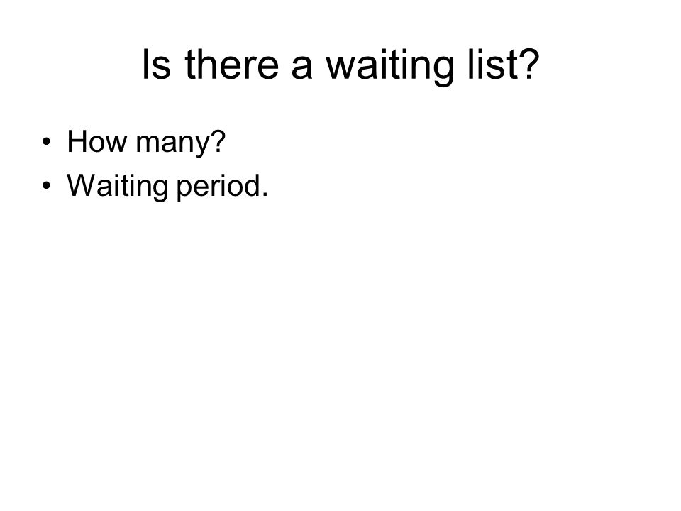 Is there a waiting list How many Waiting period.
