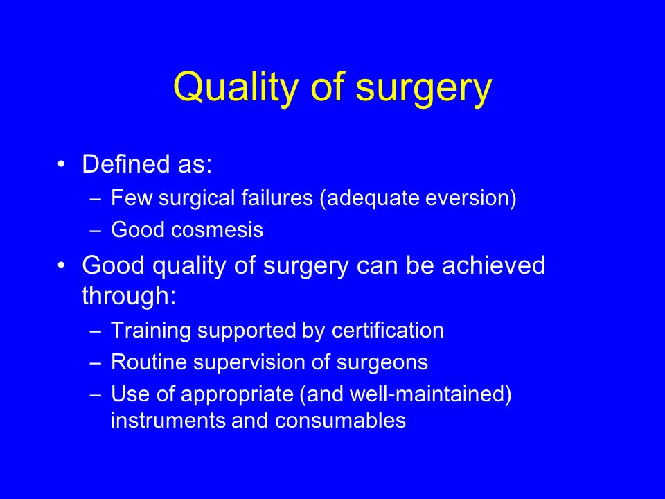Quality of surgery Defined as: –Few surgical failures (adequate eversion) –Good cosmesis Good quality of surgery can be achieved through: –Training supported by certification –Routine supervision of surgeons –Use of appropriate (and well-maintained) instruments and consumables