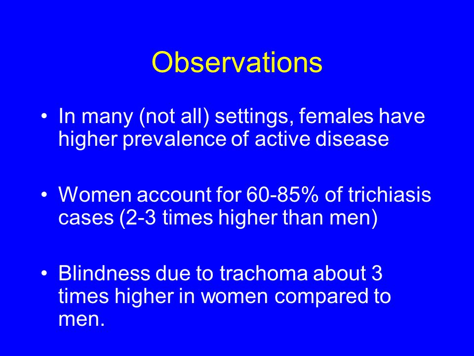 Observations In many (not all) settings, females have higher prevalence of active disease Women account for 60-85% of trichiasis cases (2-3 times higher than men) Blindness due to trachoma about 3 times higher in women compared to men.