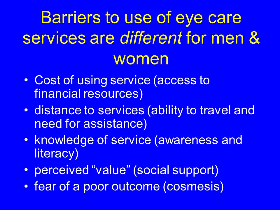 Barriers to use of eye care services are different for men & women Cost of using service (access to financial resources) distance to services (ability to travel and need for assistance) knowledge of service (awareness and literacy) perceived value (social support) fear of a poor outcome (cosmesis)
