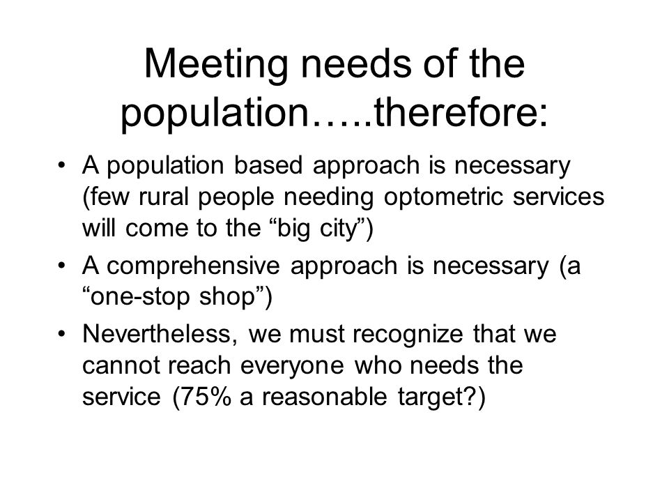 Meeting needs of the population…..therefore: A population based approach is necessary (few rural people needing optometric services will come to the big city) A comprehensive approach is necessary (a one-stop shop) Nevertheless, we must recognize that we cannot reach everyone who needs the service (75% a reasonable target )