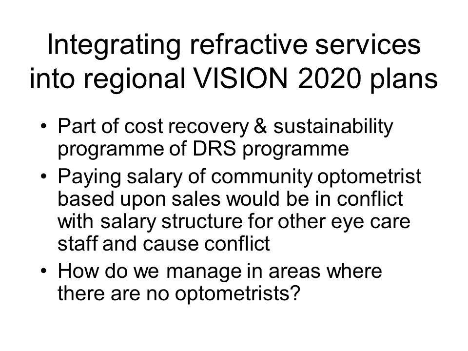 Integrating refractive services into regional VISION 2020 plans Part of cost recovery & sustainability programme of DRS programme Paying salary of community optometrist based upon sales would be in conflict with salary structure for other eye care staff and cause conflict How do we manage in areas where there are no optometrists