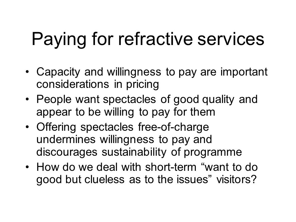 Paying for refractive services Capacity and willingness to pay are important considerations in pricing People want spectacles of good quality and appear to be willing to pay for them Offering spectacles free-of-charge undermines willingness to pay and discourages sustainability of programme How do we deal with short-term want to do good but clueless as to the issues visitors
