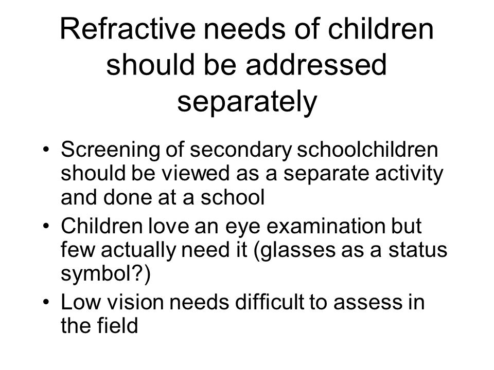 Refractive needs of children should be addressed separately Screening of secondary schoolchildren should be viewed as a separate activity and done at a school Children love an eye examination but few actually need it (glasses as a status symbol ) Low vision needs difficult to assess in the field