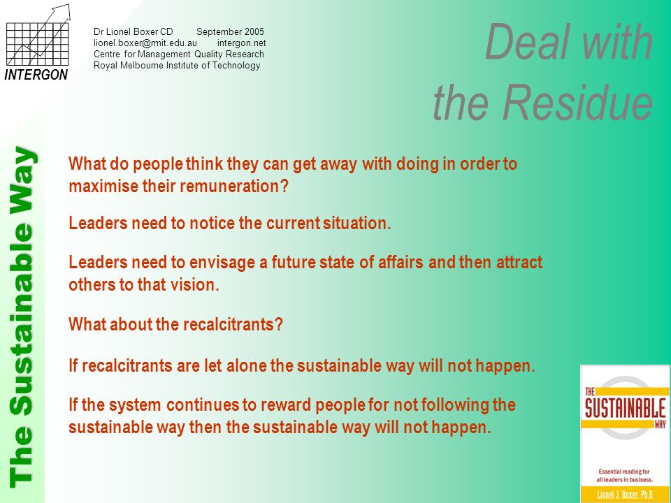 Deal with the Residue The Sustainable Way INTERGON Dr Lionel Boxer CD September 2005 lionel.boxer@rmit.edu.au intergon.net Centre for Management Quality Research Royal Melbourne Institute of Technology If recalcitrants are let alone the sustainable way will not happen.