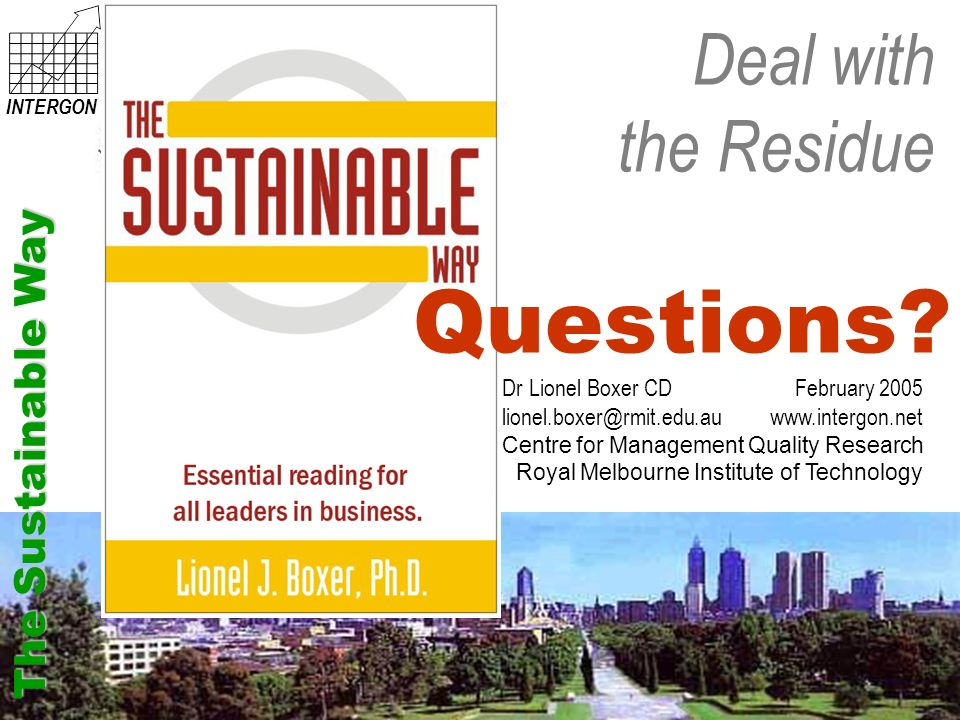 Deal with the Residue The Sustainable Way INTERGON Dr Lionel Boxer CD September 2005 lionel.boxer@rmit.edu.au intergon.net Centre for Management Quality Research Royal Melbourne Institute of Technology Deal with the Residue INTERGON Dr Lionel Boxer CD February 2005 lionel.boxer@rmit.edu.au www.intergon.net Centre for Management Quality Research Royal Melbourne Institute of Technology Questions.
