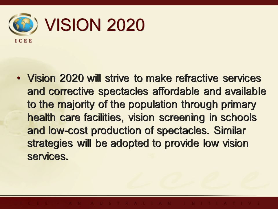 VISION 2020 Vision 2020 will strive to make refractive services and corrective spectacles affordable and available to the majority of the population through primary health care facilities, vision screening in schools and low-cost production of spectacles.